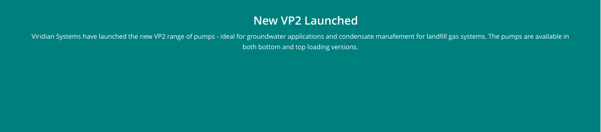 New VP2 Launched Viridian Systems have launched the new VP2 range of pumps - ideal for groundwater applications and condensate manafement for landfill gas systems. The pumps are available in both bottom and top loading versions.