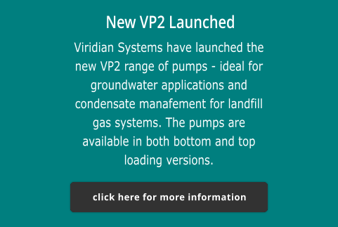 New VP2 Launched Viridian Systems have launched the new VP2 range of pumps - ideal for groundwater applications and condensate manafement for landfill gas systems. The pumps are available in both bottom and top loading versions.  click here for more information click here for more information