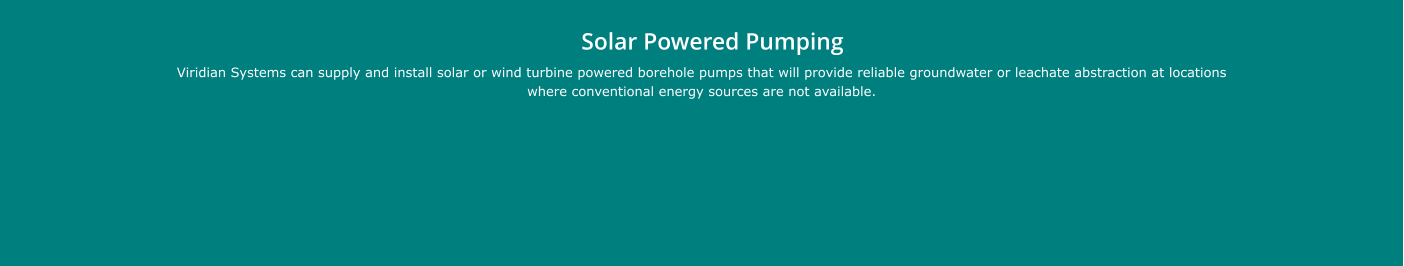 Solar Powered Pumping  Viridian Systems can supply and install solar or wind turbine powered borehole pumps that will provide reliable groundwater or leachate abstraction at locations where conventional energy sources are not available.