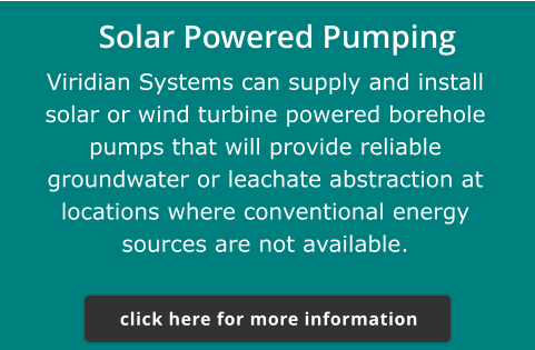 Solar Powered Pumping  Viridian Systems can supply and install solar or wind turbine powered borehole pumps that will provide reliable groundwater or leachate abstraction at locations where conventional energy sources are not available. click here for more information click here for more information