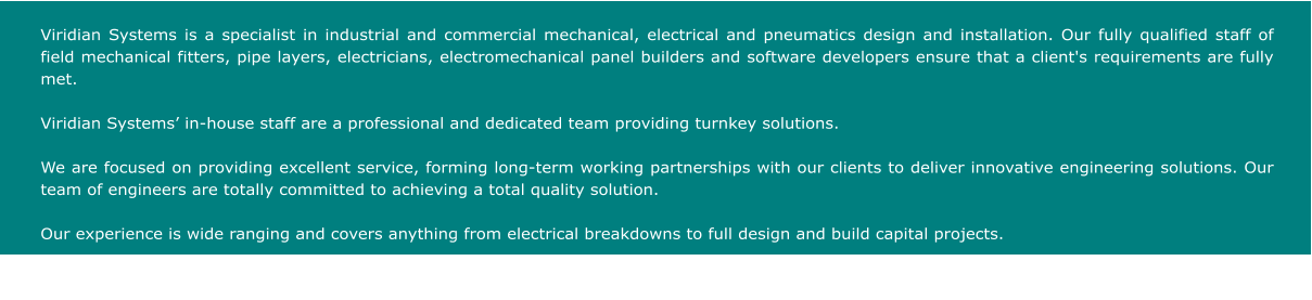 Viridian Systems is a specialist in industrial and commercial mechanical, electrical and pneumatics design and installation. Our fully qualified staff of field mechanical fitters, pipe layers, electricians, electromechanical panel builders and software developers ensure that a client's requirements are fully met.   Viridian Systems' in-house staff are a professional and dedicated team providing turnkey solutions.  We are focused on providing excellent service, forming long-term working partnerships with our clients to deliver innovative engineering solutions. Our team of engineers are totally committed to achieving a total quality solution.  Our experience is wide ranging and covers anything from electrical breakdowns to full design and build capital projects.