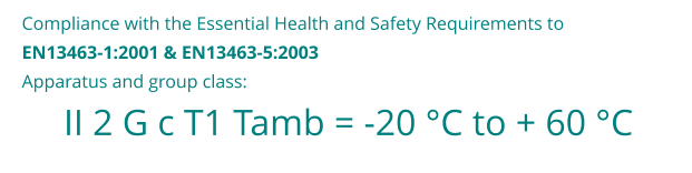 II 2 G c T1 Tamb = -20 °C to + 60 °C Compliance with the Essential Health and Safety Requirements to  EN13463-1:2001 & EN13463-5:2003 Apparatus and group class: